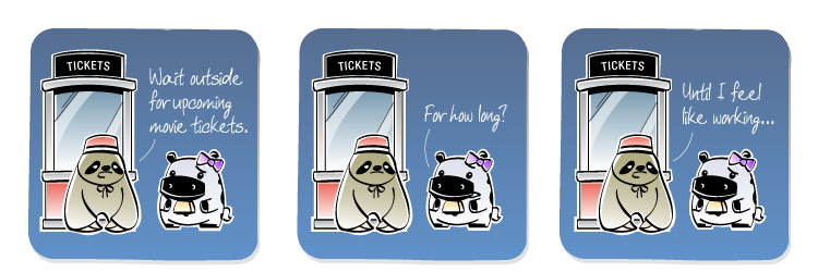 [Sloth] Wait outside for upcoming movie tickets. [Cow] For how long? [Sloth] UNtil I feel like working...
