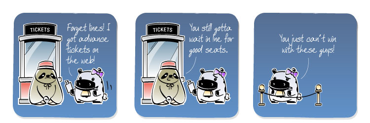 [Cow] Forget lines! I got advance tickets on the web! [Sloth] You still gotta wait in line for good seats. [Cow] You just can't win with these guys!