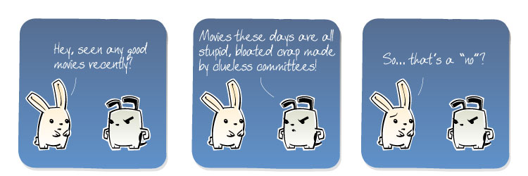 [Bunny] Hey, seen any good movies recently? [Dog] Movies these days are all stupid, bloated crap made by clueless committees! [Bunny] So... that's a 'no'?