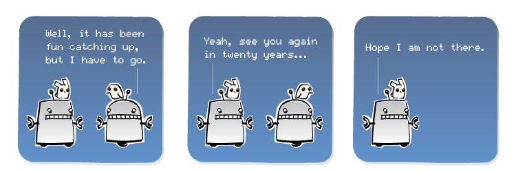 [Robot] Well, it has been fun catching up, but I have to go. [Robot] Yeah, see you again in twenty years... [Robot] Hope I am not there.