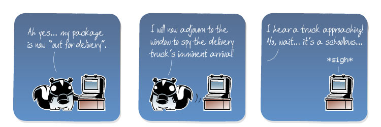 [Skunk] Ah yes... my package is now 'out for delivery'. [Skunk] I will now adjourn to the window to spy the delivery truck's imminent arrival! [Skunk] I hear a truck approaching! No, wait... it's a schoolbus... [Computer] *sigh*
