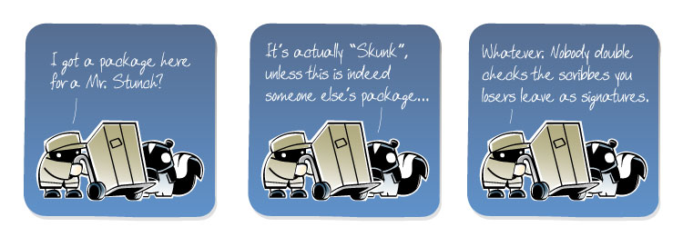 [Deliveryman] I got a package here for a Mr. Stunch? [Skunk] It's actually 'Skunk', unless this is indeed someone else's package... [Deliveryman] Whatever. Nobody double checks the scribbles ou losers leave as signatures.