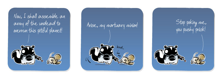 [Skunk] Now, I shall assemble an army of the undead to overrun this pitiful planet! [Skunk] Arise, my mortuary minion! [Mouse] Stop poking me, you pushy prick!
