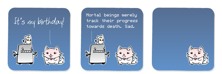 [Cat Girl] It's my birthday! [Robot] Mortal beings merely track their progress towards death. Sad.