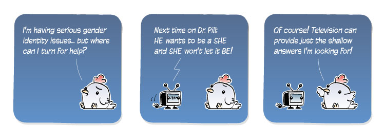 [Chicken] I'm having serious gender identity issues... but where can I turn for help? [TV] Next time on Dr. Pill: HE wants to be a SHE and SHE won't let it BE! [TV] Of course! Television can provide just the shallow answers I'm looking for!