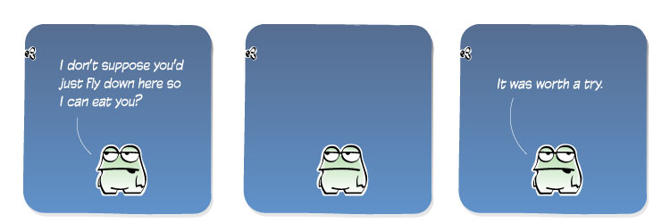 [Frog] I don't suppose you'd just fly down here so I can eat you? [Frog] It was worth a try.
