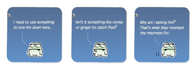 [Frog] I need to use something to lure him down here... [Frog] Isn't it something like money or ginger to catch flies? [Frog] Why am I asking him? That's what they invented the internets for...