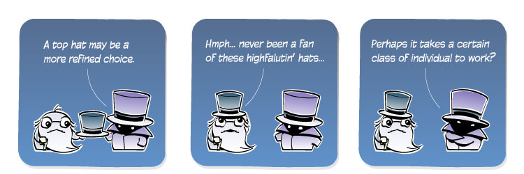 [Haberdasher] A top hat may be a more refined choice. [Geezer] Hmph... never been a fan of these highfalutin' hats... [Haberdasher] Perhaps it takes a certain class of individual to work?