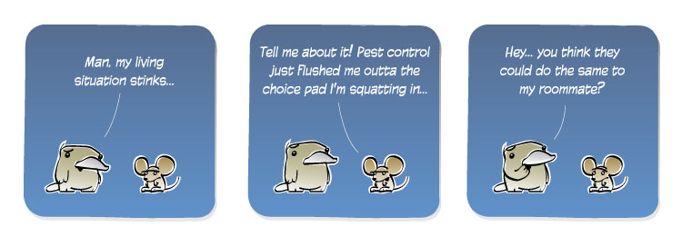 [Platypus] Man, my living situation stinks... [Mouse] Tell me about it! Pest control just flushed me outta the choice pad I'm squatting in... [Platypus] Hey... you think they could do the same to my roommate?