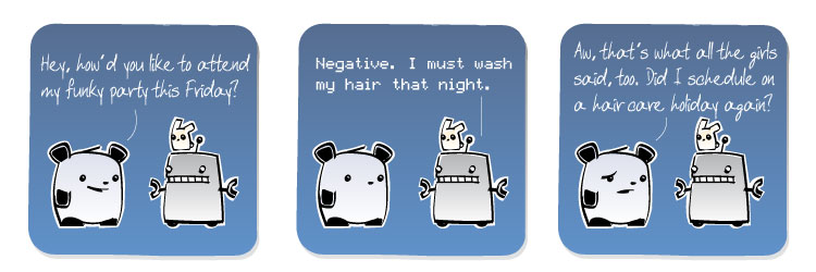 [Panda] Hey, how'd you like to attend my funky party this Friday? [Robot] Negative. I must wash my hair that night. [Panda] Aw, that's what all the girls said, too. Did I schedule on a haircare holiday again?