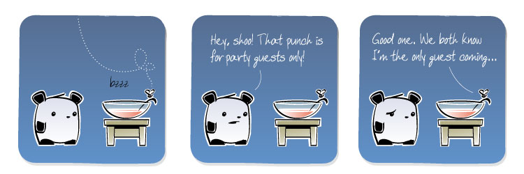 [Panda] Hey, shoo! That punch is for party guests only! [Gnat] Good one. We both know I'm the only guest coming...