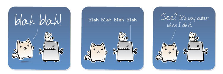 [Cat] blah blah! [Robot] blah blah blah blah [Cat] See? It's way cuter when I do it.