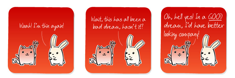 [Bunny] Woah! I'm thin again! [Bunny] Wait, this has all been a bad dream, hasn't it? [Cat] Oh, hell yes! In a GOOD dream, I'd have better looking company!
