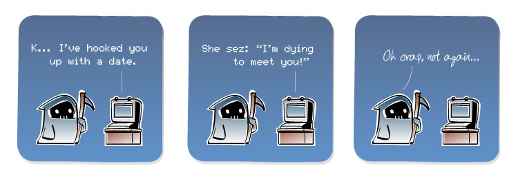 [Computer] K... I've hooked you up with a date. [Computer] She sez: 'I'm dying to meet you!' [Death] Oh crap, not again...