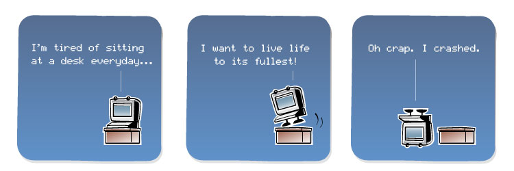 [Computer] I'm tired of sitting at a desk everyday... [Computer] I want to live life to its fullest! [Computer] Oh crap. I crashed.