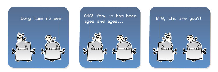 [Robot] Long time no see! [Robot] OMG! Yes, it has been ages and ages... [Robot] BTW, who are you?!