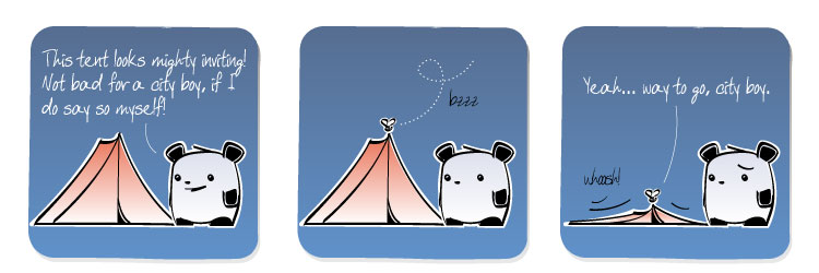 [Panda] This tent looks mighty inviting! Not bad for a city boy, if I do say so myself! [Gnat] Yeah... way to go, city boy.