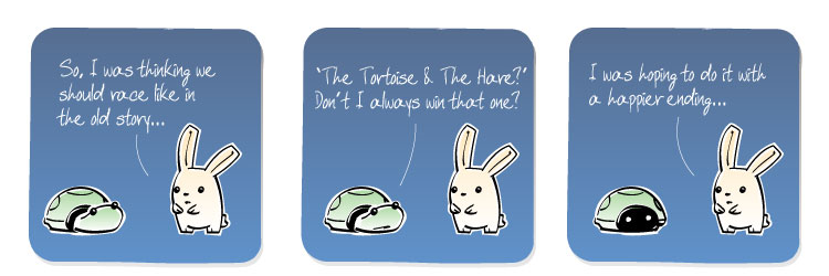 [Bunny] So, I was thinking we should race like in the old story... [Turtle] 'The Tortoise & The Hare?' Don't I always win that one? [Bunny] I was hoping to do it with a happier ending...