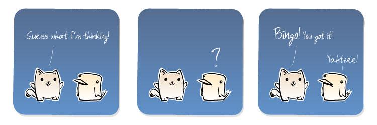 [Cat] Guess what I'm thinking! [Bird] ? [Cat] Bingo! You got it! [Bird] Yahtzee!
