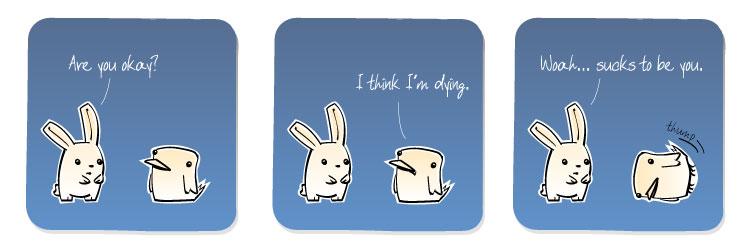 [Bunny] Are you okay? [Bird] I think I'm dying. [Bunny] Woah... sucks to be you.