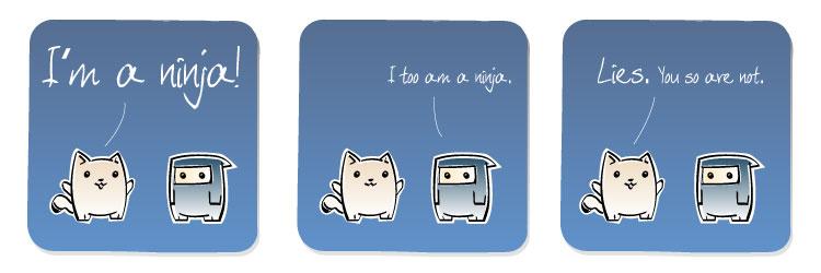 [Cat] I'm a ninja! [Ninja] I too am a ninja. [Cat] Lies. You so are not.