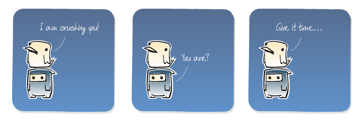 [Bird] I am crushing you! [Ninja] You are? [Bird] Give it time...