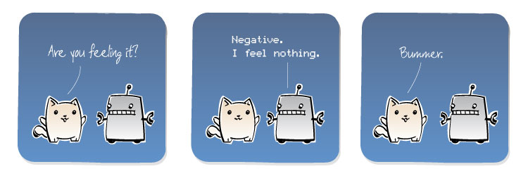 [Cat] Are you feeling it? [Robot] Negative. I feel nothing. [Cat] Bummer.