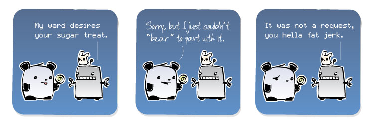 [Robot] My ward desires your sugar treat [Panda] Sorry, but I just couldn't 'bear' to part with it. [Robot] It was not a request, you hella fat jerk.