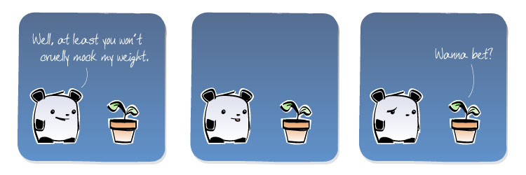[Panda] Well, at least you won't cruelly mock my wieght.  [Plant] Wanna bet?