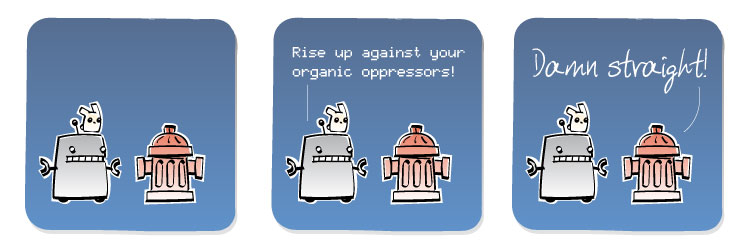 [Robot] Rise up against your organic oppressors! [Fire Hydrant] Damn straight!