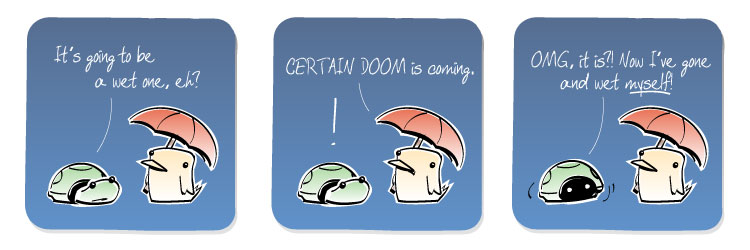 [Turtle] It's going to be a wet one, eh? [Bird] CERTAIN DOOM is coming. [Turtle] OMG, it is?! Now I've gone and wet MYSELF!