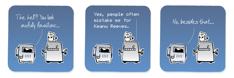 [Spaceman] The hell?! You look awfully familiar... [Robot] Yes, people often mistake me for Keanu Reeves. [Spaceman] No, besides that...
