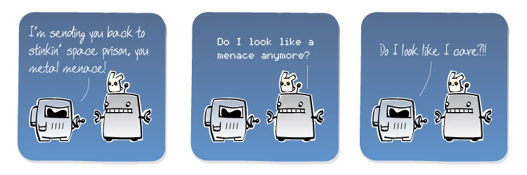 [Spaceman] I'm sending you back to stinkin' space prison, you metal menace! [Robot] Do I look like a menace anymore? [Spaceman] Do I look like I care?!!