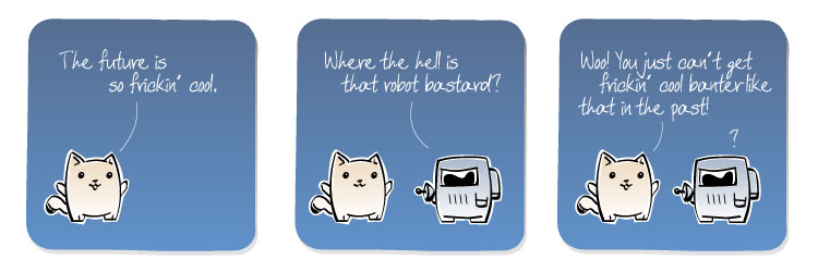 [Cat] The future is so frickin' cool. [Spaceman] Where the hell is that robot bastard? [Cat] Woo! You just can't get frickin' cool banter like that in the past!