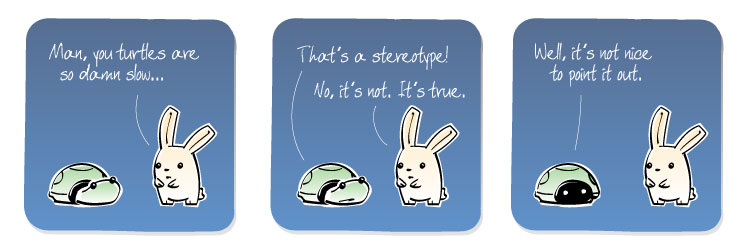 [Bunny] Man, you turtles are so damn slow... [Turtle] That's a stereotype! [Bunny] No, it's not. It's true. [Turtle] Well, it's not nice to point it out.
