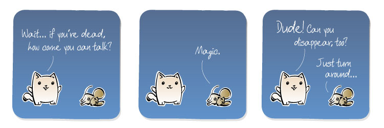 [Cat] Wait... if you're dead, how come you can talk? [Mouse] Magic. [Cat] Dude! Can you disappear, too? [Mouse] Just turn around...