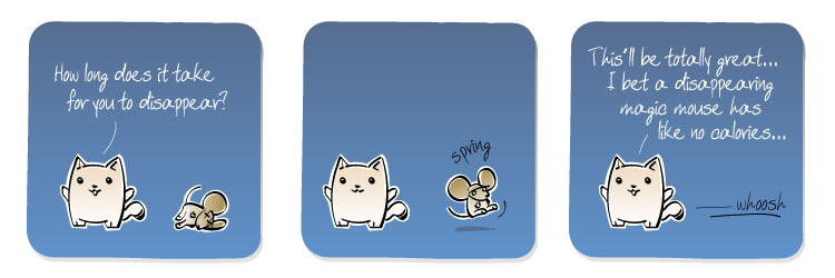 [Cat] How long does it take for you to disappear? [Cat] This'll be totally great... I bet a disappearing magic mouse has like no calories...