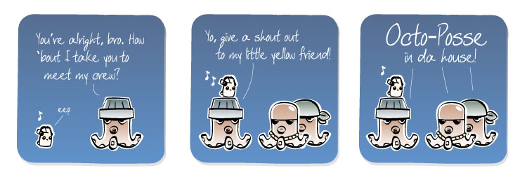 [Octopus] You're alright, bro. how 'bout I take you to meet my crew? [Eep] eep [Octopus] Yo, give a shout out to my little yellow friend! [Octopus] Octo-Posse in da house!