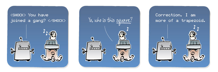 [Robot] SHOCK You have joined a gang? SHOCK [Octopus] Yo, who is this square? [Robot] Correction. I am more of a trapezoid.
