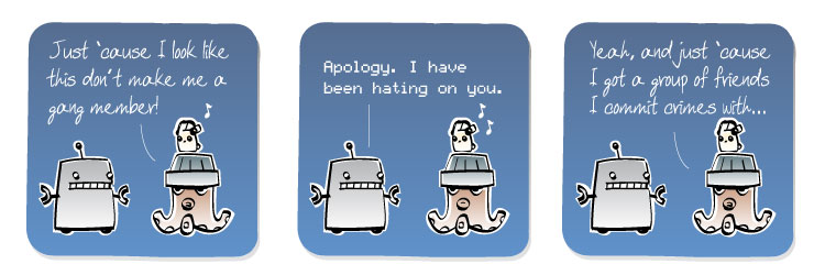[Octopus] Just 'cause I look like this don't make me a gang member! [Robot] Apology. I have been hating on you. [Octopus] Yeah, and just 'cause I got a group of friends I commit crimes with...