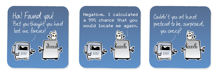 [Spaceman] HA! FOUND YOU! Bet you thought you had lost me forever! [Robot] Negative. I calculated a 99% chance that you would locate me again. [Spaceman] Couldn't you at least pretend to be surprised, you creep?