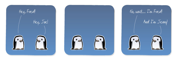 [Penguin] Hey, Fred! [Penguin] Hey, Joe! [Penguin] No, wait... I'm Fred! [Penguin] And I'm Jenny!