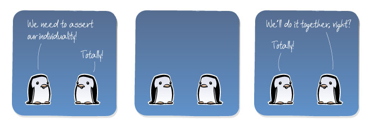 [Penguin] We need to assert our individuality! [Penguin] Totally! [Penguin] We'll do it together, right? [Penguin] Totally!