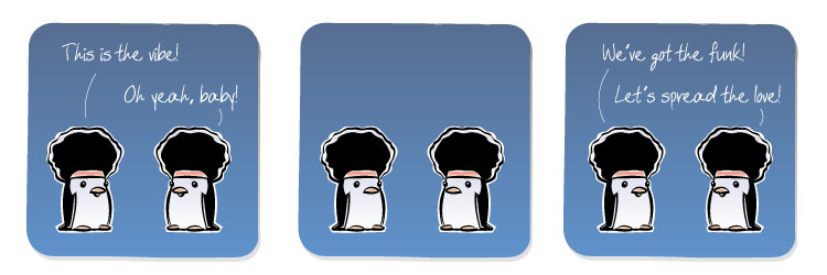 [Penguin] This is the vibe! [Penguin] Oh yeah, baby! [Penguin] We've got the funk! [Penguin] Let's spread the love!