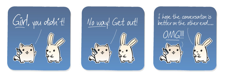 [Cat] GIRL, you didn't! [Cat] NO WAY! Get out! [Bunny] I hope the conversation is better on the other end... [Cat] OMG!!!