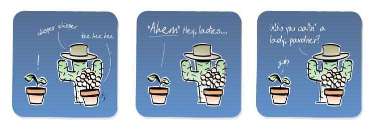 [Cactus] whisper whisper [Flowers] tee hee hee [Plant] AHEM! Hey, ladies... [Cactus] Who you callin' a lady, pardner? [Plant] gulp