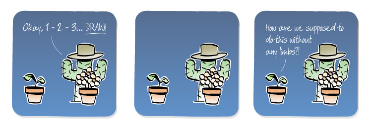[Cactus] Okay, 1-2-3... DRAW! [Plant] How are we supposed to do this without any limbs?!