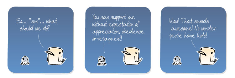 [Bird] So... 'son'... what should we do? [Egg] You can support me without expectation of appreciation, obedience or repayment! [Bird] Wow! That sounds awesome! No wonder people have kids!