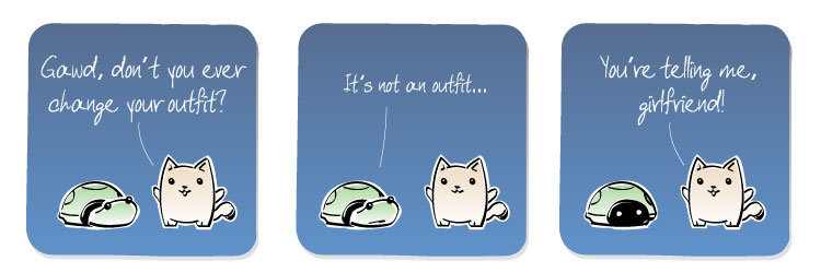 [Cat] Gawd, don't you ever change your outfit? [Turtle] It's not an outfit...[Cat] You're telling me, girlfriend!