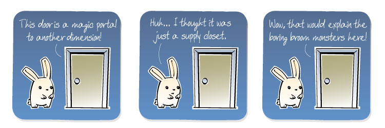 [???] This door is a magical portal to another dimension! [Bunny] Huh... I thought it was just a supply closet. [???] Wow, that would explain the boring broom monsters here!